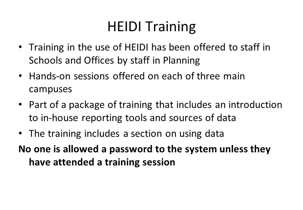 HEIDI Training Training in the use of HEIDI has been offered to staff in Schools and Offices by staff in Planning Hands-on sessions offered on each of three main campuses Part of a package of training that includes an introduction to in-house reporting tools and sources of data The training includes a section on using data No one is allowed a password to the system unless they have attended a training session
