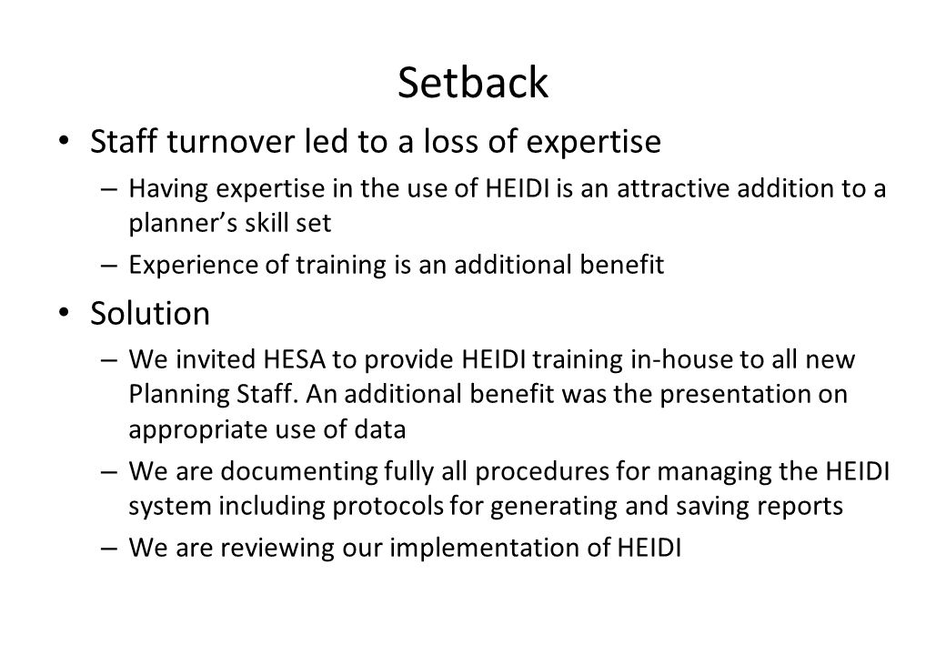 Setback Staff turnover led to a loss of expertise – Having expertise in the use of HEIDI is an attractive addition to a planners skill set – Experience of training is an additional benefit Solution – We invited HESA to provide HEIDI training in-house to all new Planning Staff.