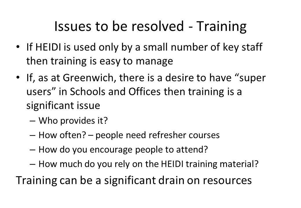 Issues to be resolved - Training If HEIDI is used only by a small number of key staff then training is easy to manage If, as at Greenwich, there is a desire to have super users in Schools and Offices then training is a significant issue – Who provides it.