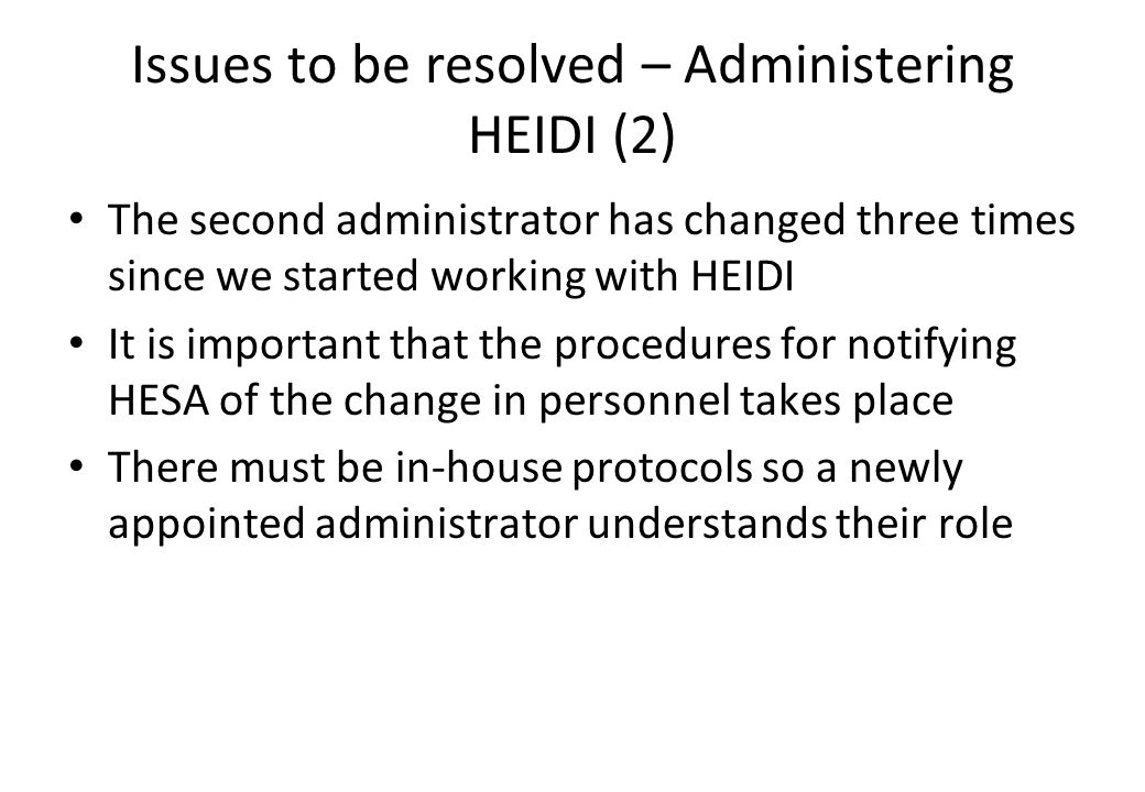 Issues to be resolved – Administering HEIDI (2) The second administrator has changed three times since we started working with HEIDI It is important that the procedures for notifying HESA of the change in personnel takes place There must be in-house protocols so a newly appointed administrator understands their role