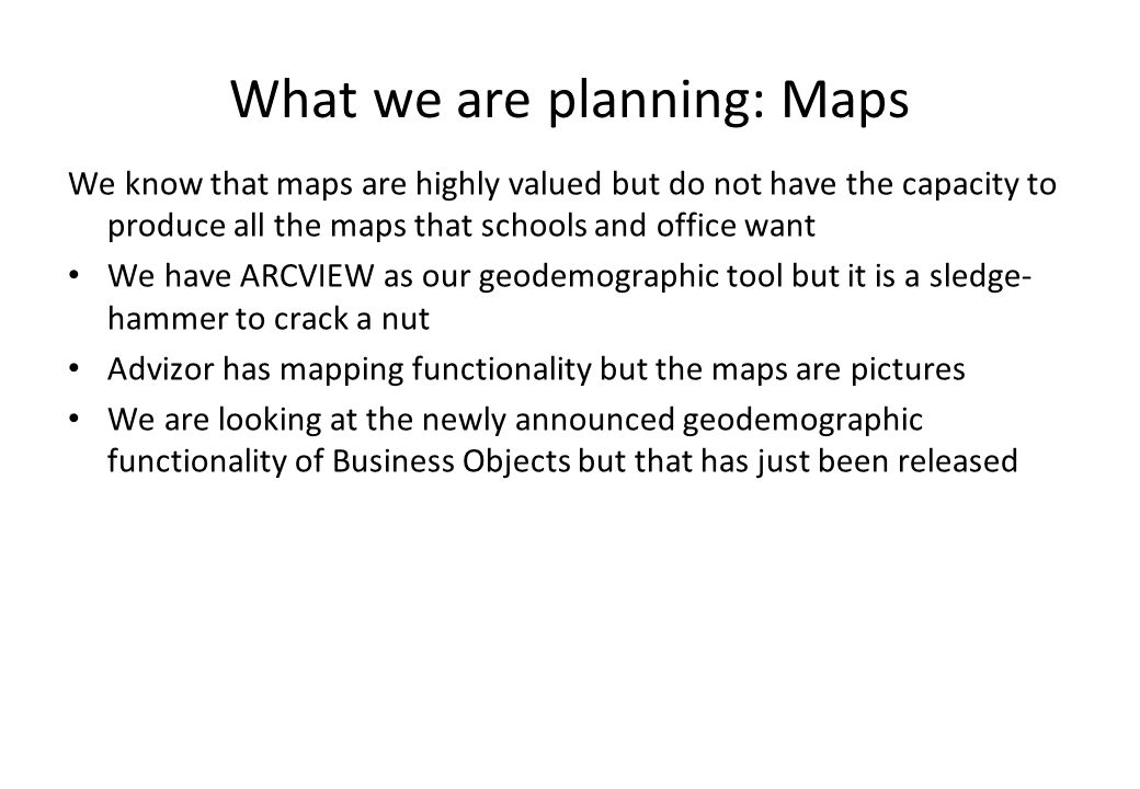 What we are planning: Maps We know that maps are highly valued but do not have the capacity to produce all the maps that schools and office want We ha