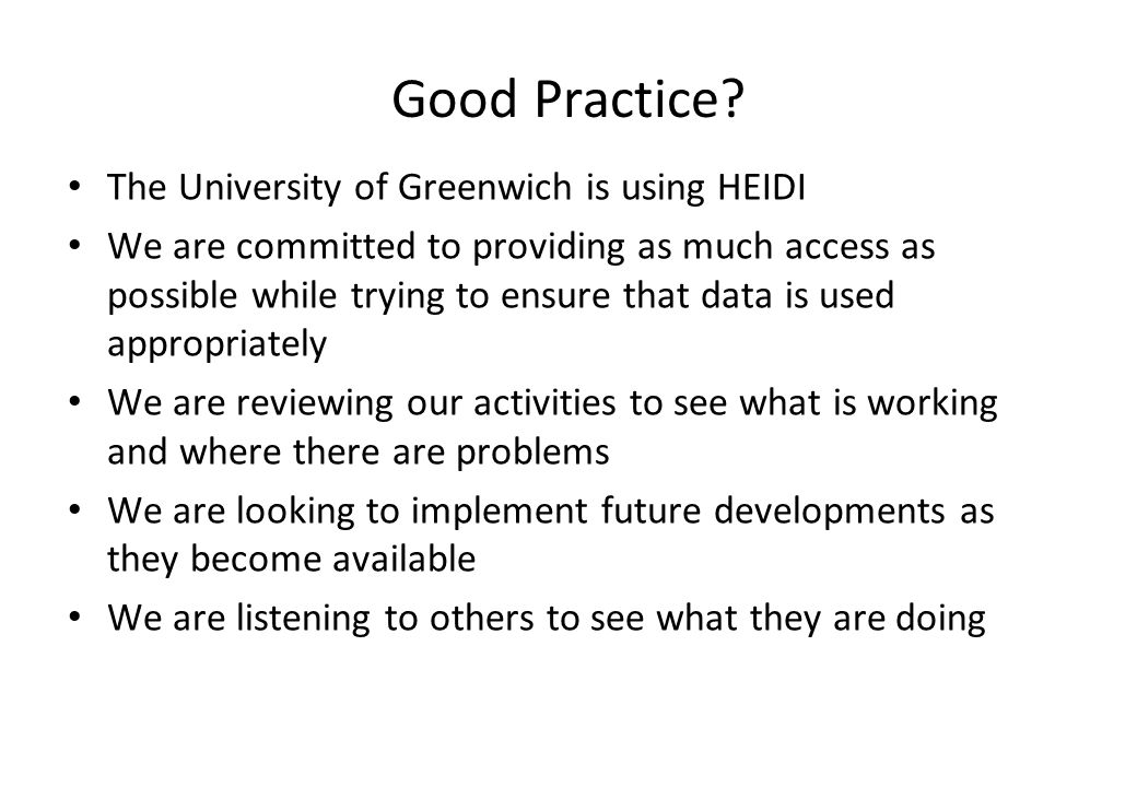 Good Practice? The University of Greenwich is using HEIDI We are committed to providing as much access as possible while trying to ensure that data is