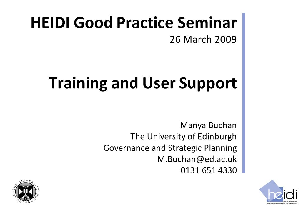 HEIDI Good Practice Seminar 26 March 2009 Training and User Support Manya Buchan The University of Edinburgh Governance and Strategic Planning M.Buchan@ed.ac.uk 0131 651 4330
