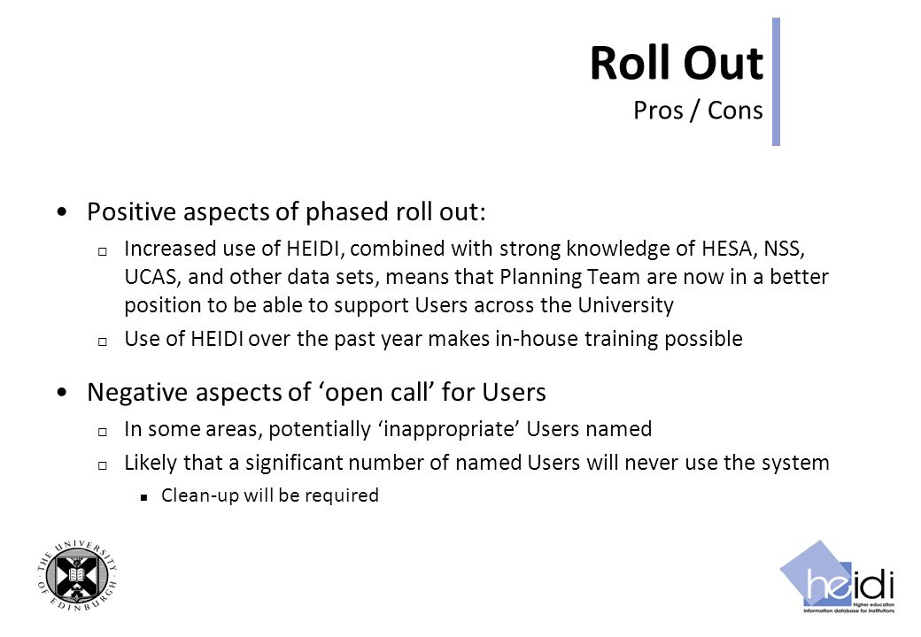 Roll Out Pros / Cons Positive aspects of phased roll out: Increased use of HEIDI, combined with strong knowledge of HESA, NSS, UCAS, and other data sets, means that Planning Team are now in a better position to be able to support Users across the University Use of HEIDI over the past year makes in-house training possible Negative aspects of open call for Users In some areas, potentially inappropriate Users named Likely that a significant number of named Users will never use the system Clean-up will be required