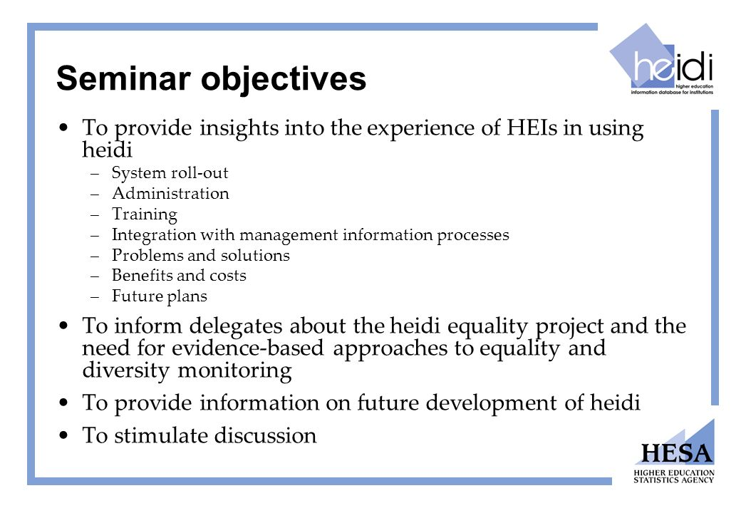 Seminar objectives To provide insights into the experience of HEIs in using heidi –System roll-out –Administration –Training –Integration with managem