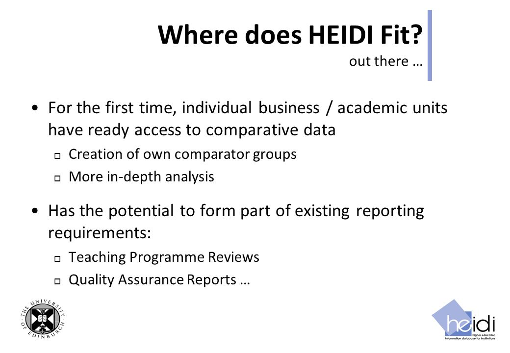 Where does HEIDI Fit? out there … For the first time, individual business / academic units have ready access to comparative data Creation of own compa
