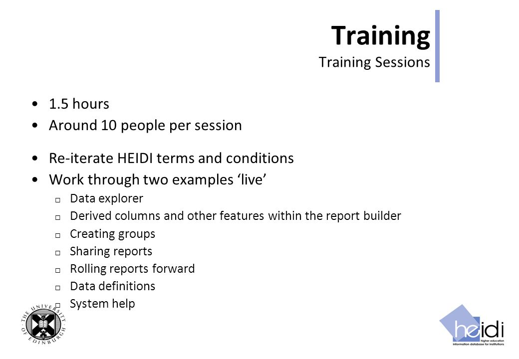 Training Training Sessions 1.5 hours Around 10 people per session Re-iterate HEIDI terms and conditions Work through two examples live Data explorer Derived columns and other features within the report builder Creating groups Sharing reports Rolling reports forward Data definitions System help