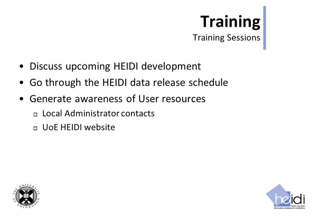 Training Training Sessions Discuss upcoming HEIDI development Go through the HEIDI data release schedule Generate awareness of User resources Local Administrator contacts UoE HEIDI website