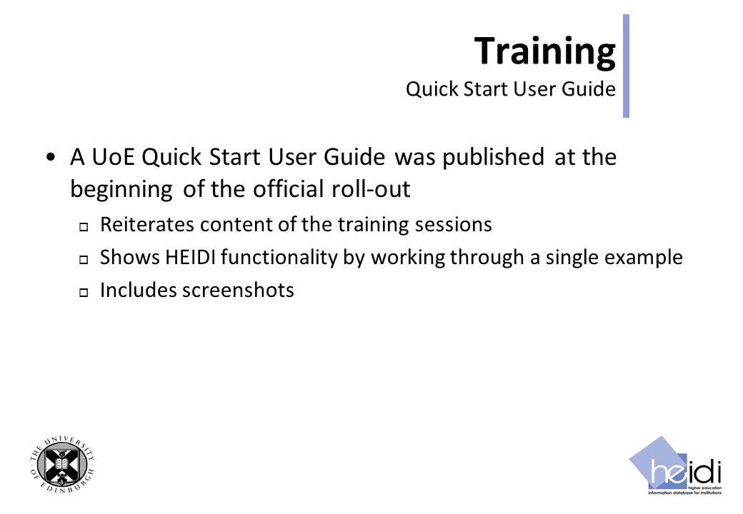 Training Quick Start User Guide A UoE Quick Start User Guide was published at the beginning of the official roll-out Reiterates content of the training sessions Shows HEIDI functionality by working through a single example Includes screenshots