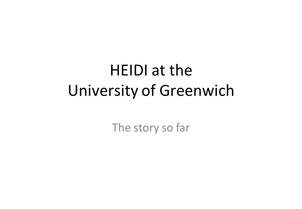 HEIDI at the University of Greenwich The story so far