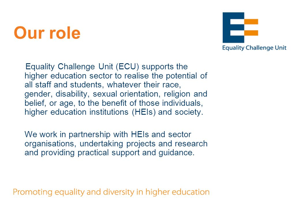 Our role Equality Challenge Unit (ECU) supports the higher education sector to realise the potential of all staff and students, whatever their race, gender, disability, sexual orientation, religion and belief, or age, to the benefit of those individuals, higher education institutions (HEIs) and society.