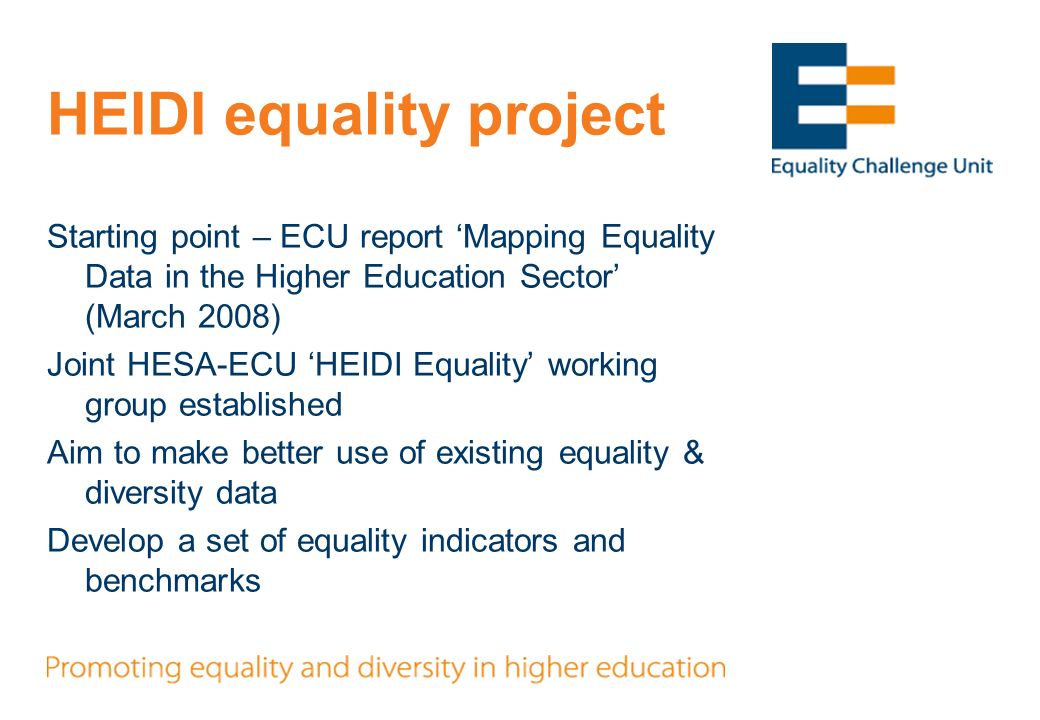 HEIDI equality project Starting point – ECU report Mapping Equality Data in the Higher Education Sector (March 2008) Joint HESA-ECU HEIDI Equality working group established Aim to make better use of existing equality & diversity data Develop a set of equality indicators and benchmarks