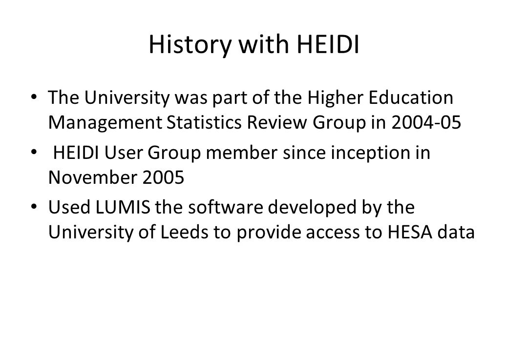 History with HEIDI The University was part of the Higher Education Management Statistics Review Group in 2004-05 HEIDI User Group member since incepti