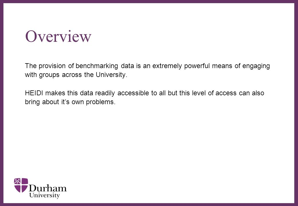 Overview The provision of benchmarking data is an extremely powerful means of engaging with groups across the University.