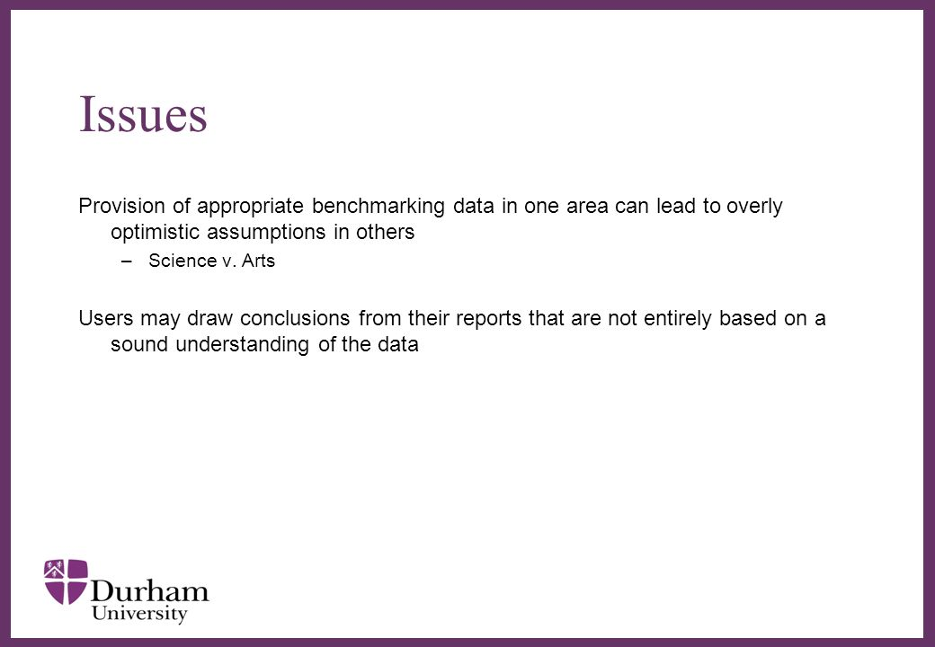 Issues Provision of appropriate benchmarking data in one area can lead to overly optimistic assumptions in others –Science v. Arts Users may draw conc