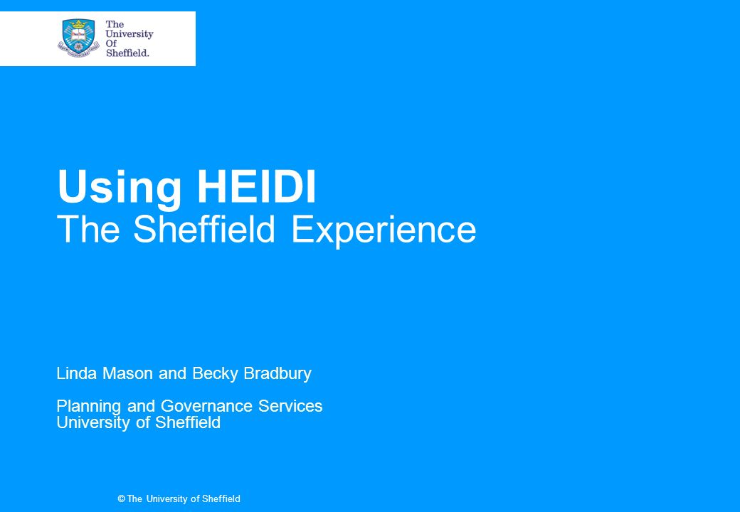 © The University of Sheffield Using HEIDI The Sheffield Experience Linda Mason and Becky Bradbury Planning and Governance Services University of Sheffield