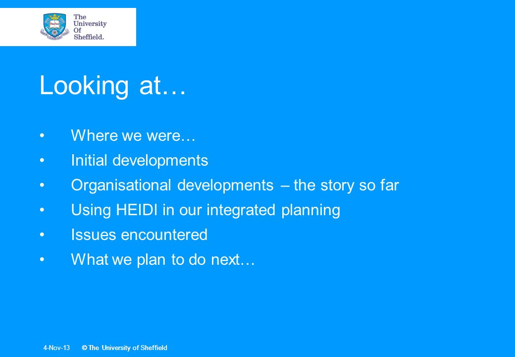 © The University of Sheffield4-Nov-13© The University of Sheffield Looking at… Where we were… Initial developments Organisational developments – the story so far Using HEIDI in our integrated planning Issues encountered What we plan to do next…