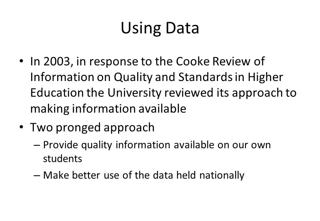Using Data In 2003, in response to the Cooke Review of Information on Quality and Standards in Higher Education the University reviewed its approach t