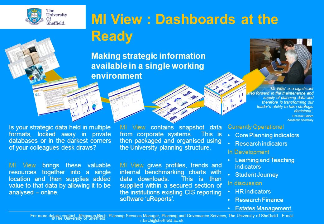 © The University of Sheffield MI View : Dashboards at the Ready Making strategic information available in a single working environment MI View is a significant step forward in the maintenance and supply of planning data and therefore is transforming our leader s ability to take strategic decisions.