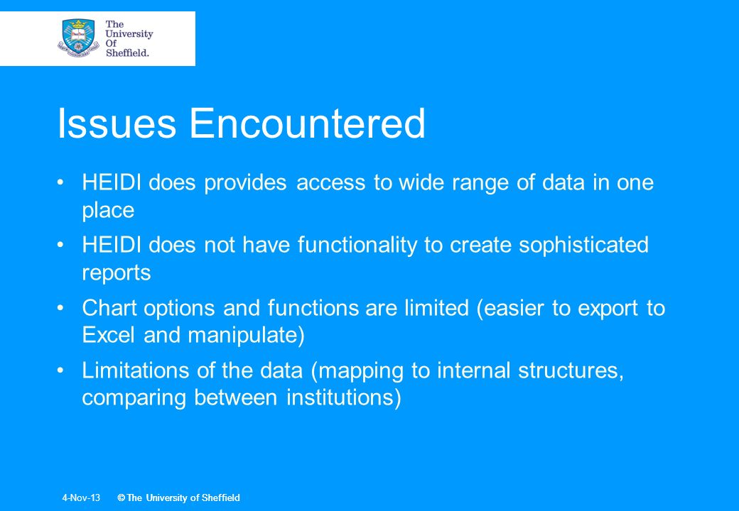 4-Nov-13© The University of Sheffield Issues Encountered HEIDI does provides access to wide range of data in one place HEIDI does not have functionality to create sophisticated reports Chart options and functions are limited (easier to export to Excel and manipulate) Limitations of the data (mapping to internal structures, comparing between institutions)