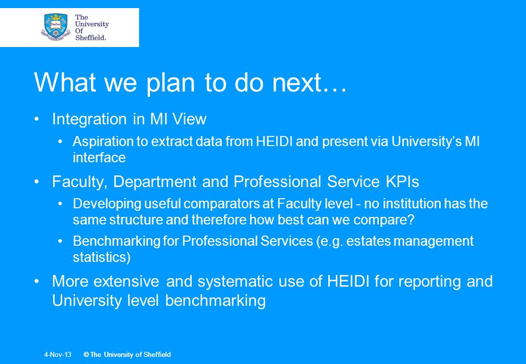 © The University of Sheffield4-Nov-13© The University of Sheffield What we plan to do next… Integration in MI View Aspiration to extract data from HEIDI and present via Universitys MI interface Faculty, Department and Professional Service KPIs Developing useful comparators at Faculty level - no institution has the same structure and therefore how best can we compare.