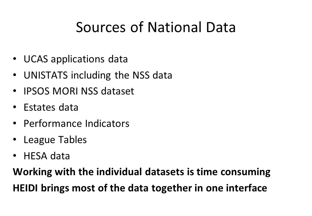 Sources of National Data UCAS applications data UNISTATS including the NSS data IPSOS MORI NSS dataset Estates data Performance Indicators League Tables HESA data Working with the individual datasets is time consuming HEIDI brings most of the data together in one interface