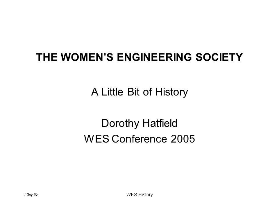 7-Sep-05 WES History THE WOMENS ENGINEERING SOCIETY A Little Bit of History Dorothy Hatfield WES Conference 2005