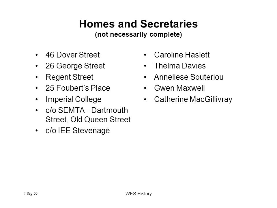 7-Sep-05 WES History Homes and Secretaries (not necessarily complete) 46 Dover Street 26 George Street Regent Street 25 Fouberts Place Imperial Colleg