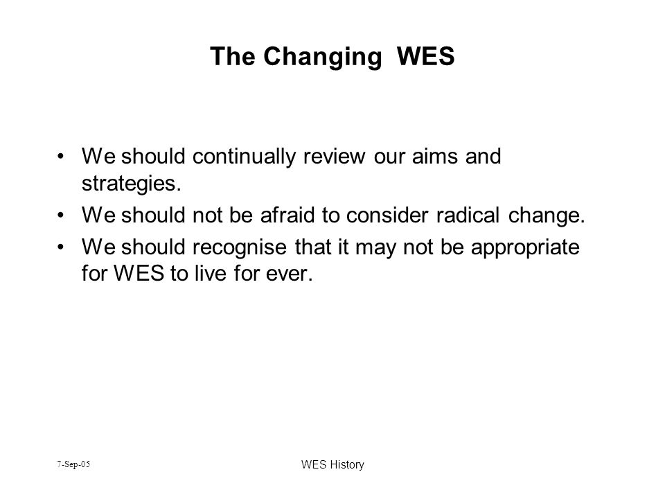 7-Sep-05 WES History The Changing WES We should continually review our aims and strategies. We should not be afraid to consider radical change. We sho