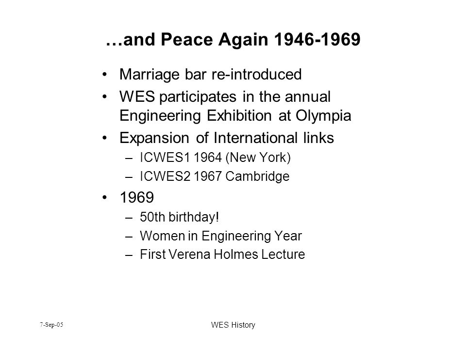 7-Sep-05 WES History …and Peace Again 1946-1969 Marriage bar re-introduced WES participates in the annual Engineering Exhibition at Olympia Expansion