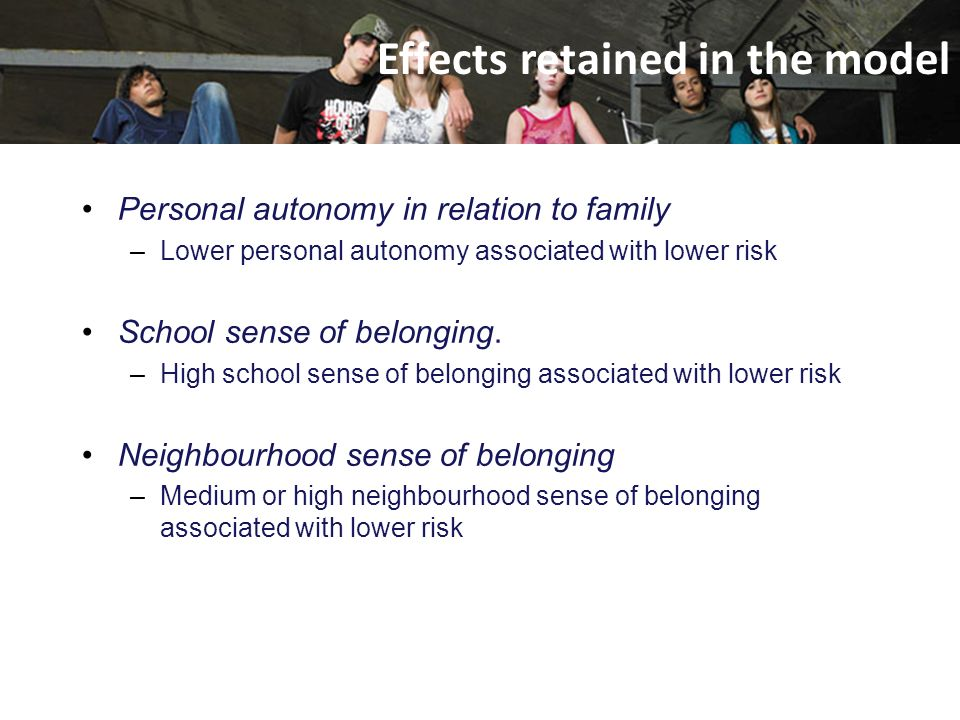 Personal autonomy in relation to family –Lower personal autonomy associated with lower risk School sense of belonging. –High school sense of belonging