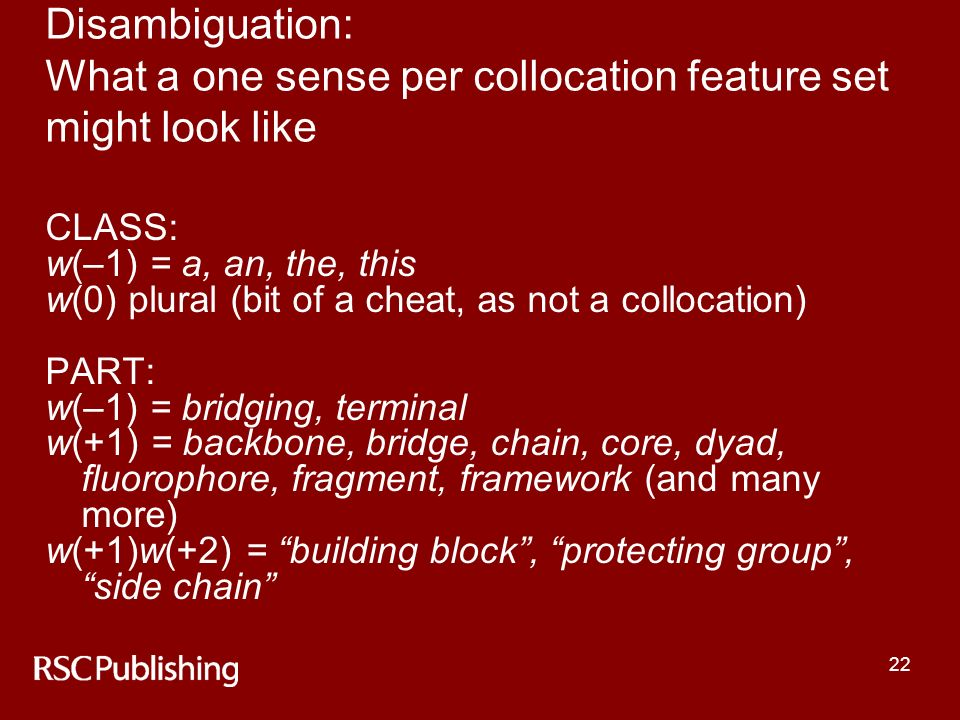 22 Disambiguation: What a one sense per collocation feature set might look like CLASS: w(–1) = a, an, the, this w(0) plural (bit of a cheat, as not a collocation) PART: w(–1) = bridging, terminal w(+1) = backbone, bridge, chain, core, dyad, fluorophore, fragment, framework (and many more) w(+1)w(+2) = building block, protecting group, side chain