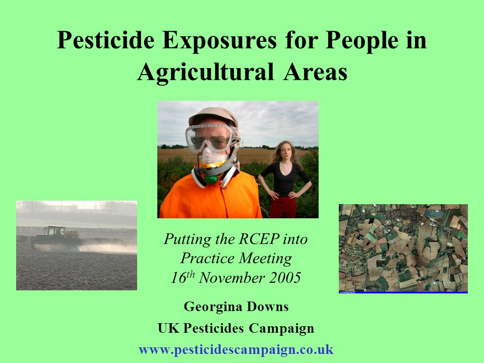 Pesticide Exposures for People in Agricultural Areas Georgina Downs UK Pesticides Campaign www.pesticidescampaign.co.uk Putting the RCEP into Practice
