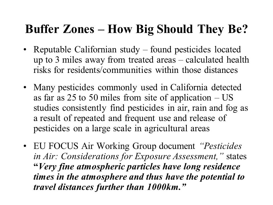 Buffer Zones – How Big Should They Be? Reputable Californian study – found pesticides located up to 3 miles away from treated areas – calculated healt
