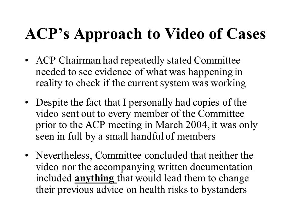 ACPs Approach to Video of Cases ACP Chairman had repeatedly stated Committee needed to see evidence of what was happening in reality to check if the c