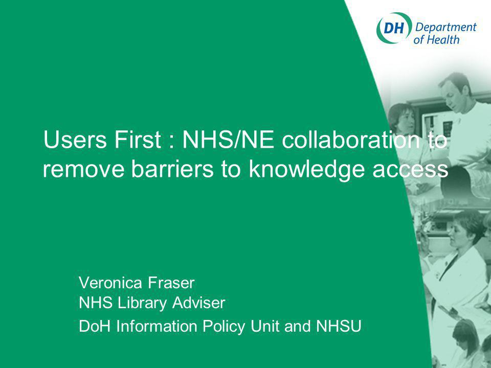 Users First : NHS/NE collaboration to remove barriers to knowledge access Veronica Fraser NHS Library Adviser DoH Information Policy Unit and NHSU