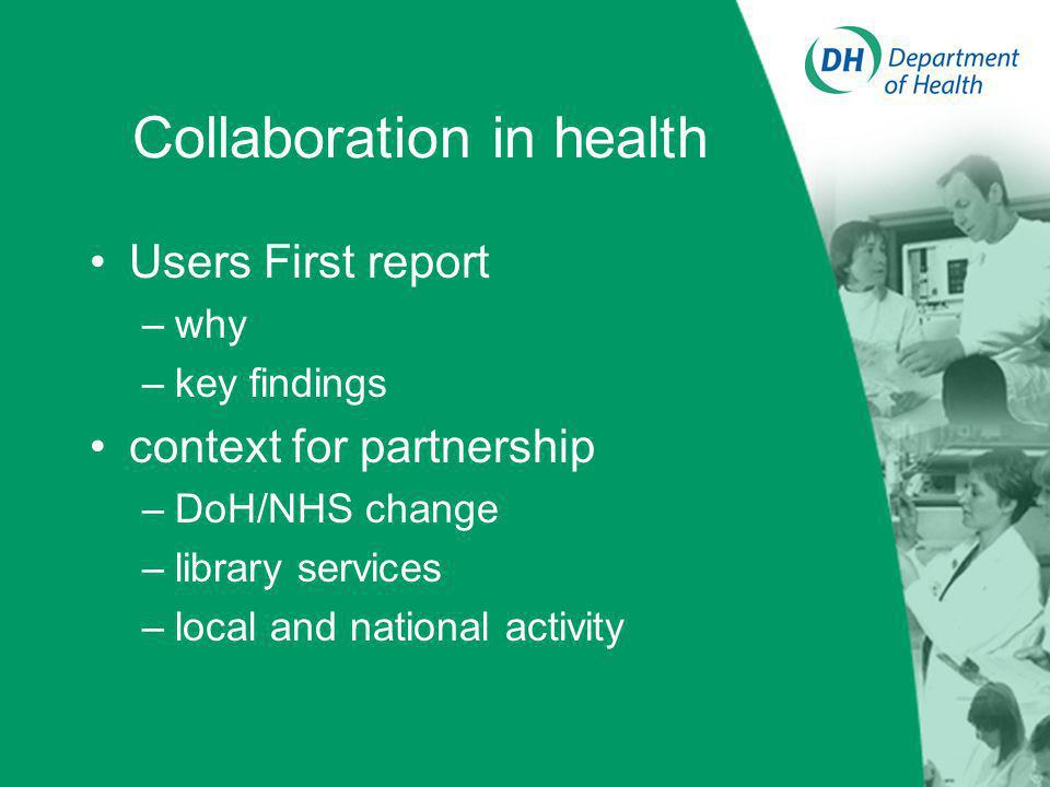 Collaboration in health Users First report –why –key findings context for partnership –DoH/NHS change –library services –local and national activity