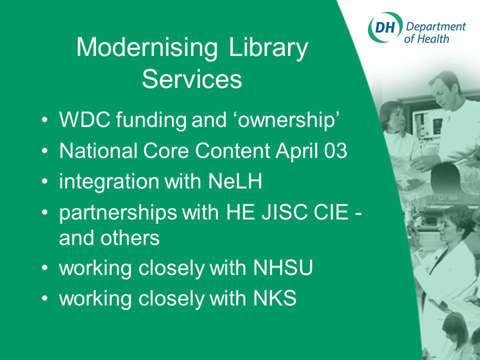 Modernising Library Services WDC funding and ownership National Core Content April 03 integration with NeLH partnerships with HE JISC CIE - and others working closely with NHSU working closely with NKS