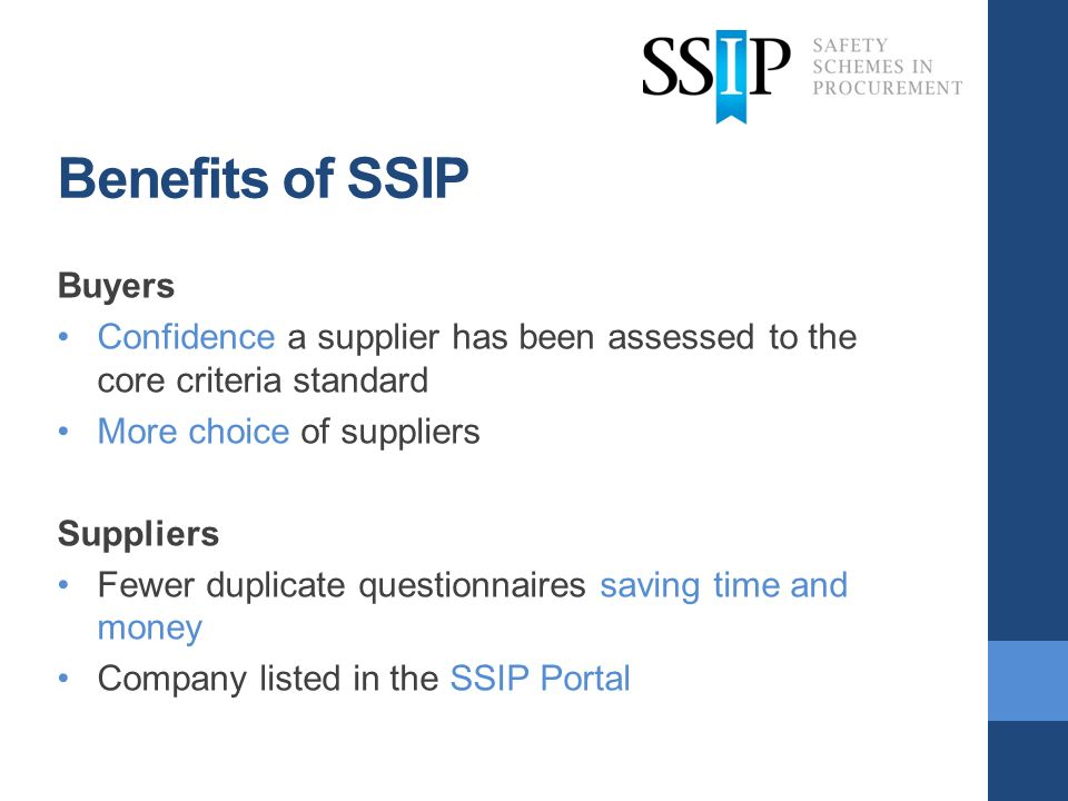 Benefits of SSIP Buyers Confidence a supplier has been assessed to the core criteria standard More choice of suppliers Suppliers Fewer duplicate questionnaires saving time and money Company listed in the SSIP Portal