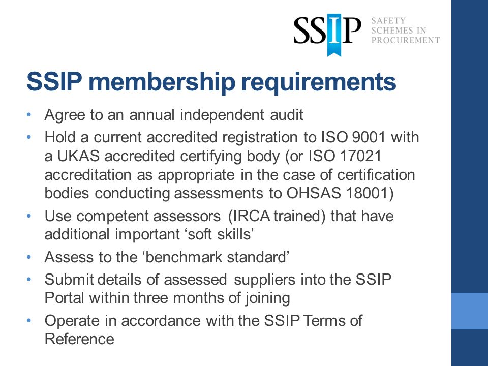 SSIP membership requirements Agree to an annual independent audit Hold a current accredited registration to ISO 9001 with a UKAS accredited certifying body (or ISO 17021 accreditation as appropriate in the case of certification bodies conducting assessments to OHSAS 18001) Use competent assessors (IRCA trained) that have additional important soft skills Assess to the benchmark standard Submit details of assessed suppliers into the SSIP Portal within three months of joining Operate in accordance with the SSIP Terms of Reference