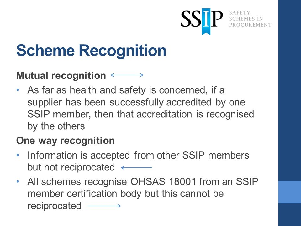 Scheme Recognition Mutual recognition As far as health and safety is concerned, if a supplier has been successfully accredited by one SSIP member, the