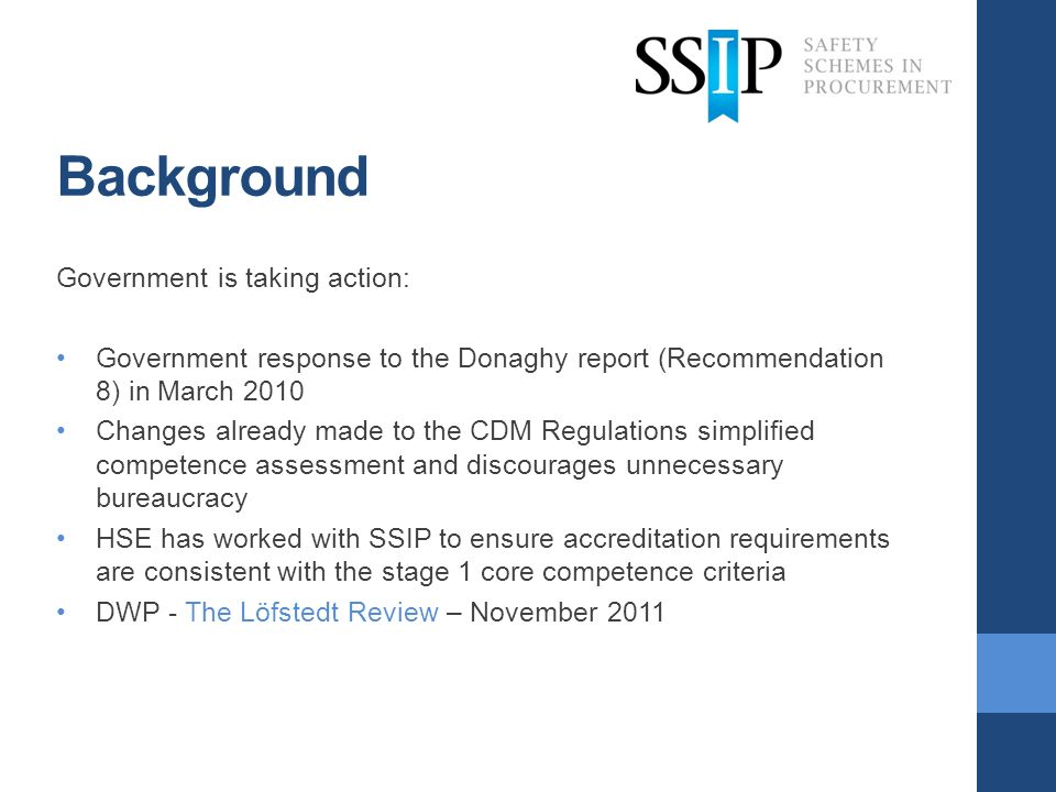 Background Government is taking action: Government response to the Donaghy report (Recommendation 8) in March 2010 Changes already made to the CDM Regulations simplified competence assessment and discourages unnecessary bureaucracy HSE has worked with SSIP to ensure accreditation requirements are consistent with the stage 1 core competence criteria DWP - The Löfstedt Review – November 2011