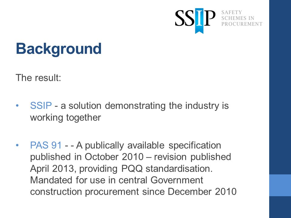 Background The result: SSIP - a solution demonstrating the industry is working together PAS 91 - - A publically available specification published in O