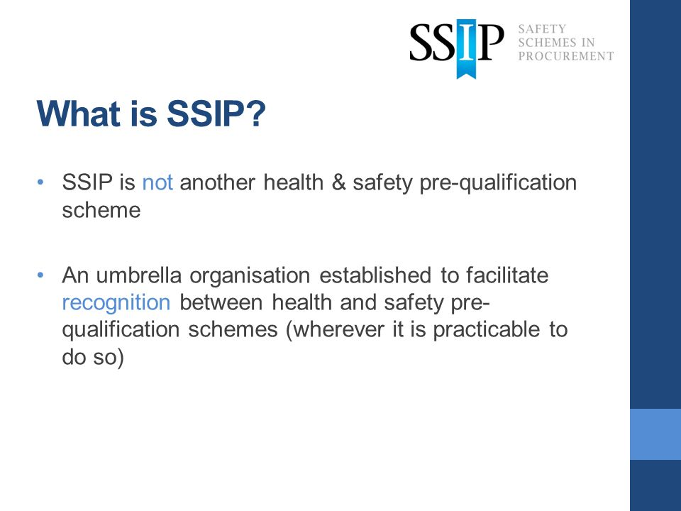 What is SSIP? SSIP is not another health & safety pre-qualification scheme An umbrella organisation established to facilitate recognition between heal