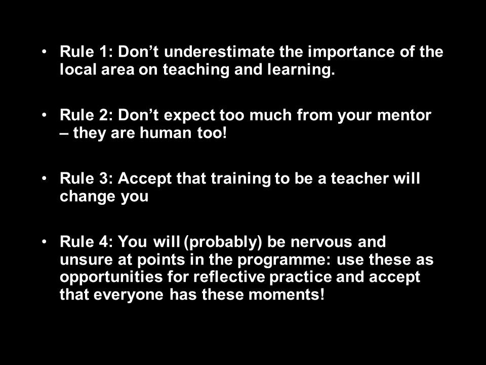 Rule 1: Dont underestimate the importance of the local area on teaching and learning. Rule 2: Dont expect too much from your mentor – they are human t