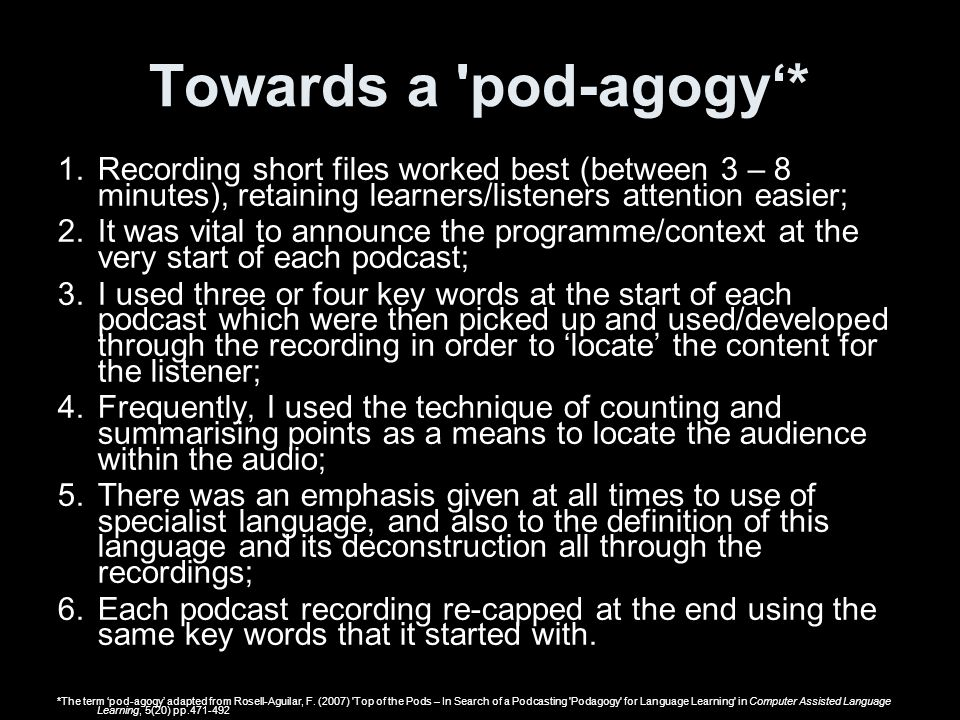 Towards a 'pod-agogy* 1.Recording short files worked best (between 3 – 8 minutes), retaining learners/listeners attention easier; 2.It was vital to an