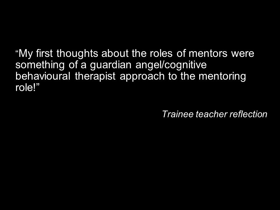 My first thoughts about the roles of mentors were something of a guardian angel/cognitive behavioural therapist approach to the mentoring role! Traine