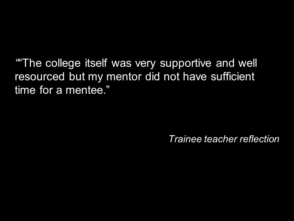 The college itself was very supportive and well resourced but my mentor did not have sufficient time for a mentee. Trainee teacher reflection