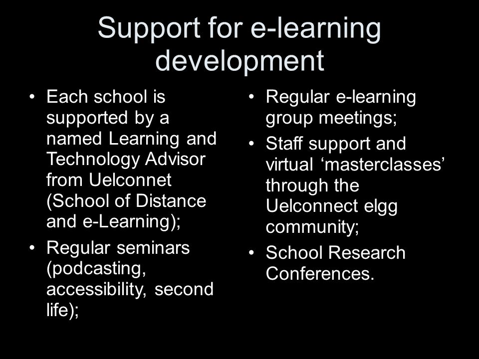 Support for e-learning development Each school is supported by a named Learning and Technology Advisor from Uelconnet (School of Distance and e-Learni