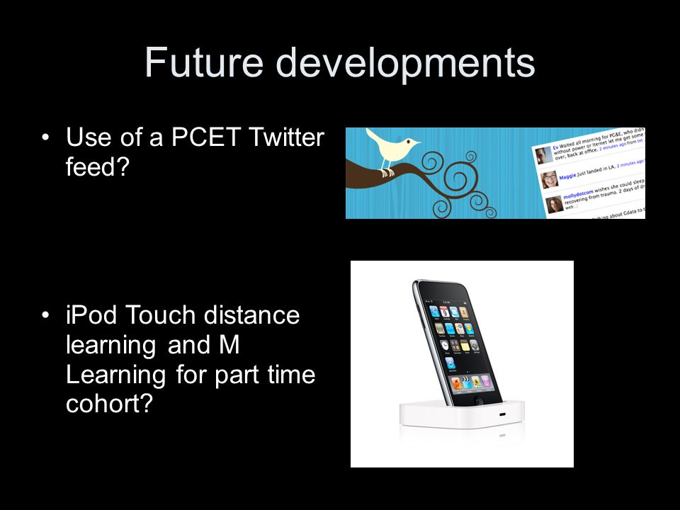 Future developments Use of a PCET Twitter feed? iPod Touch distance learning and M Learning for part time cohort?